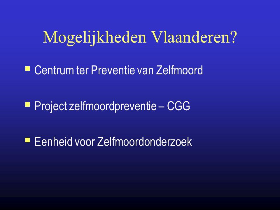 Mogelijkheden Vlaanderen?  Centrum ter Preventie van Zelfmoord  Project zelfmoordpreventie – CGG  Eenheid voor Zelfmoordonderzoek