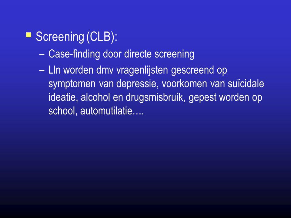  Screening (CLB): –Case-finding door directe screening –Lln worden dmv vragenlijsten gescreend op symptomen van depressie, voorkomen van suïcidale id