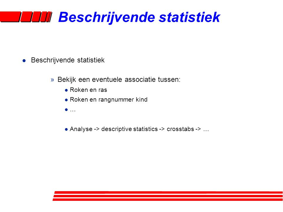 l Inferentiële statistiek (ruwe tabelanalyse, ruwe vergelijking van gemiddelden) »Bekijk een eventuele associatie tussen: l Roken en laag geboortegewicht l Roken en geboortegewicht l … l Analyse -> descriptive statistics -> crosstabs -> … l Analyse -> compare means -> independent samples t-test l Verschil met vorige analyse.