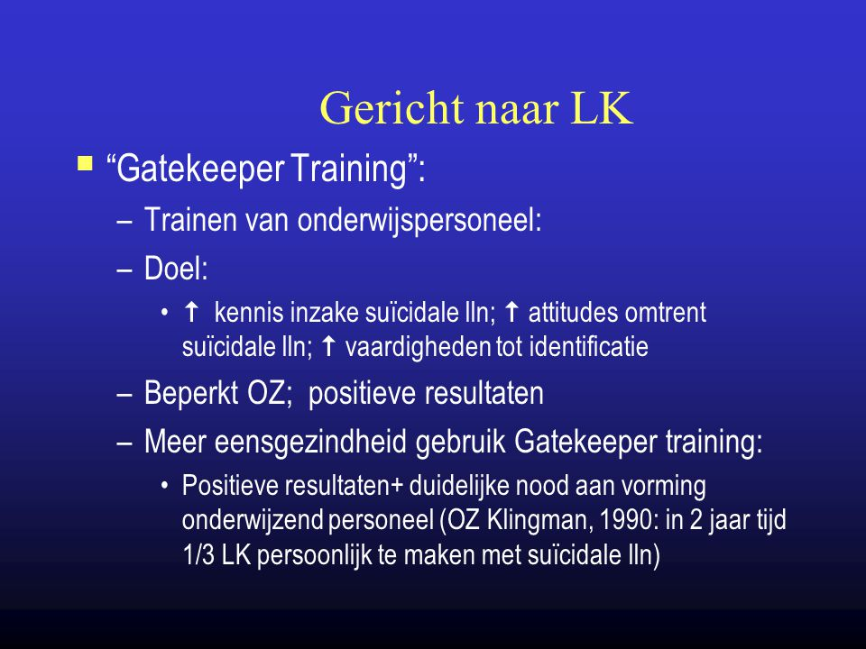 "Gericht naar LK  ""Gatekeeper Training"": –Trainen van onderwijspersoneel: –Doel:  kennis inzake suïcidale lln;  attitudes omtrent suïcidale lln;  v"
