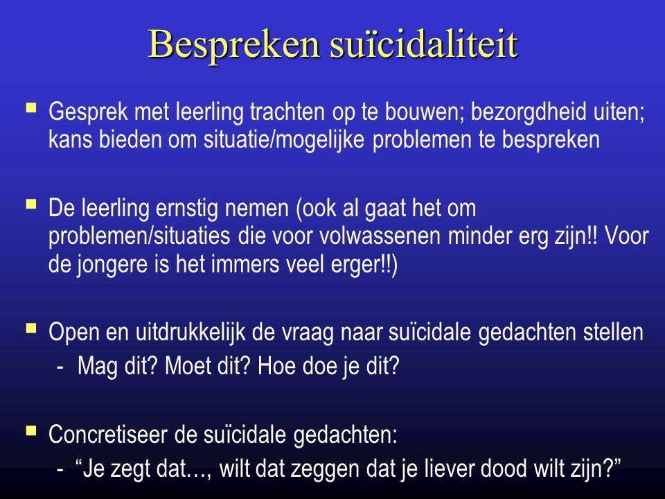 Bespreken suïcidaliteit  Gesprek met leerling trachten op te bouwen; bezorgdheid uiten; kans bieden om situatie/mogelijke problemen te bespreken  De