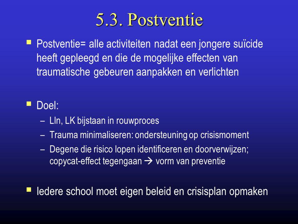 5.3. Postventie  Postventie= alle activiteiten nadat een jongere suïcide heeft gepleegd en die de mogelijke effecten van traumatische gebeuren aanpak
