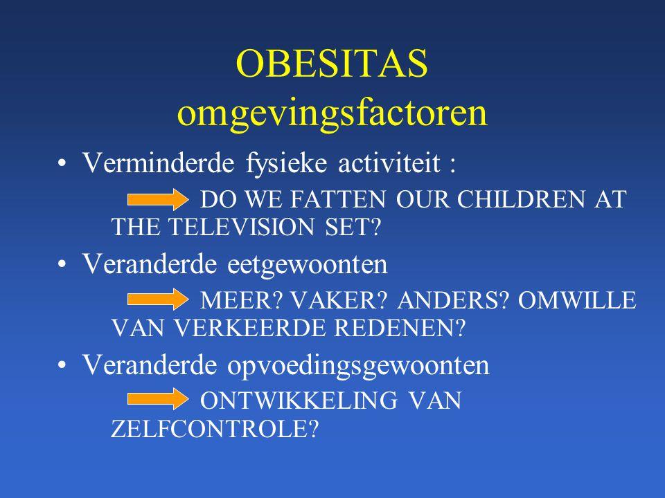 OBESITAS omgevingsfactoren Verminderde fysieke activiteit : DO WE FATTEN OUR CHILDREN AT THE TELEVISION SET? Veranderde eetgewoonten MEER? VAKER? ANDE