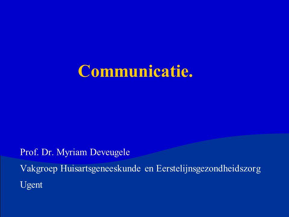 Communicatie. Prof. Dr. Myriam Deveugele Vakgroep Huisartsgeneeskunde en Eerstelijnsgezondheidszorg Ugent