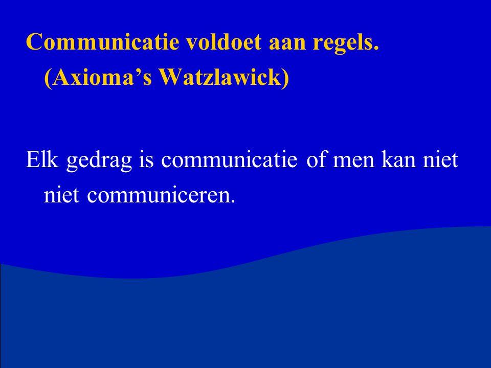 Communicatie voldoet aan regels. (Axioma's Watzlawick) Elk gedrag is communicatie of men kan niet niet communiceren.