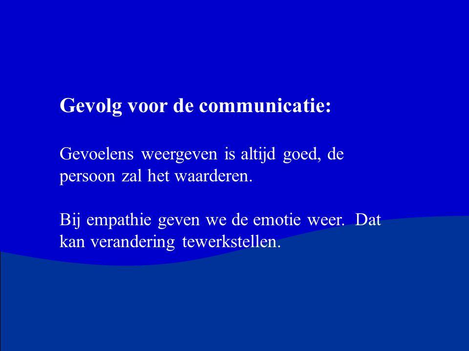 Gevolg voor de communicatie: Gevoelens weergeven is altijd goed, de persoon zal het waarderen. Bij empathie geven we de emotie weer. Dat kan veranderi