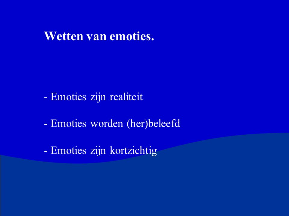 Wetten van emoties. - Emoties zijn realiteit - Emoties worden (her)beleefd - Emoties zijn kortzichtig
