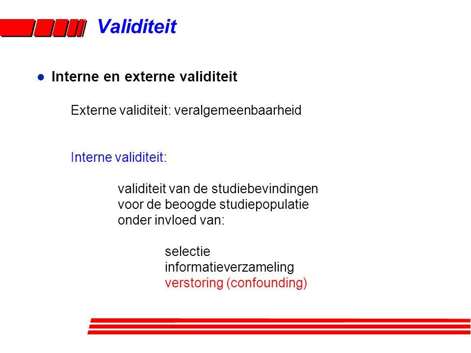 Validiteit l Interne en externe validiteit Externe validiteit: veralgemeenbaarheid Interne validiteit: validiteit van de studiebevindingen voor de beoogde studiepopulatie onder invloed van: selectie informatieverzameling verstoring (confounding)