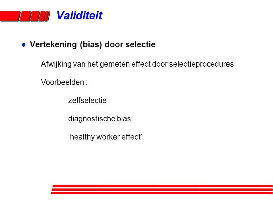 Validiteit l Vertekening (bias) door selectie Afwijking van het gemeten effect door selectieprocedures Voorbeelden : zelfselectie diagnostische bias 'healthy worker effect'
