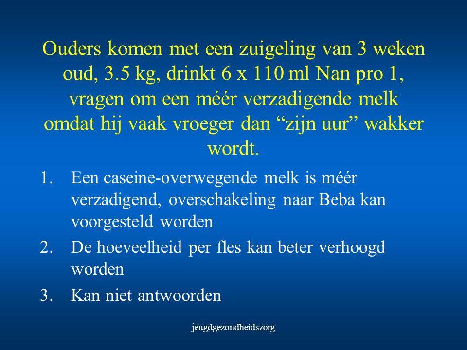 jeugdgezondheidszorg Ouders komen met een zuigeling van 3 weken oud, 3.5 kg, drinkt 6 x 110 ml Nan pro 1, vragen om een méér verzadigende melk omdat h