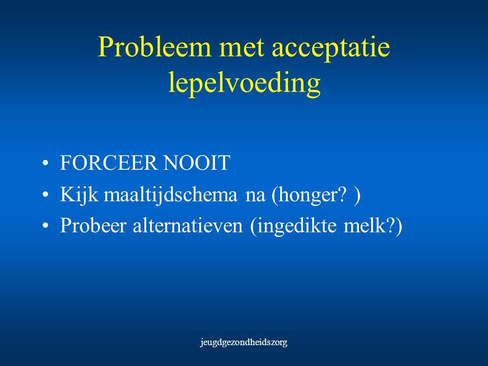 jeugdgezondheidszorg Probleem met acceptatie lepelvoeding FORCEER NOOIT Kijk maaltijdschema na (honger? ) Probeer alternatieven (ingedikte melk?)