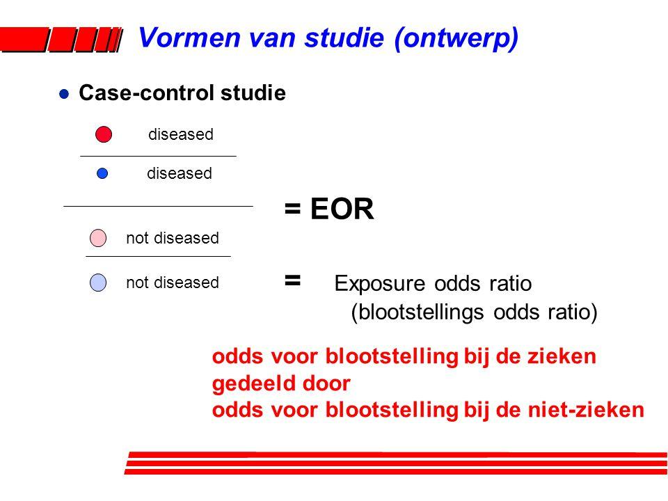 l Case-control studie = EOR = Exposure odds ratio (blootstellings odds ratio) diseased not diseased odds voor blootstelling bij de zieken gedeeld door odds voor blootstelling bij de niet-zieken Vormen van studie (ontwerp)