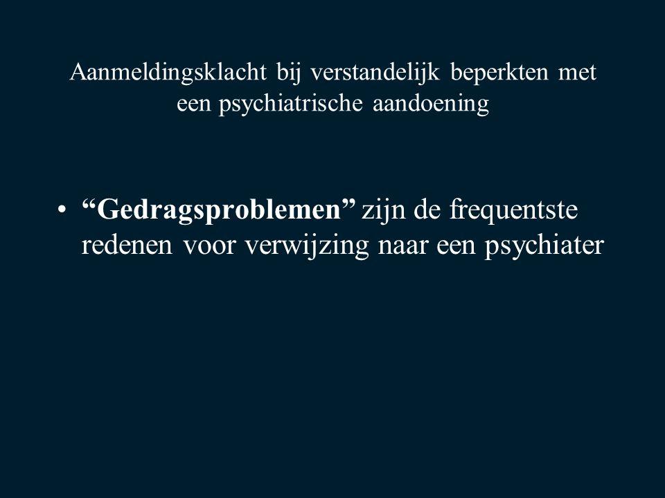 Aanmeldingsklacht bij verstandelijk beperkten met een psychiatrische aandoening Gedragsproblemen zijn de frequentste redenen voor verwijzing naar een psychiater
