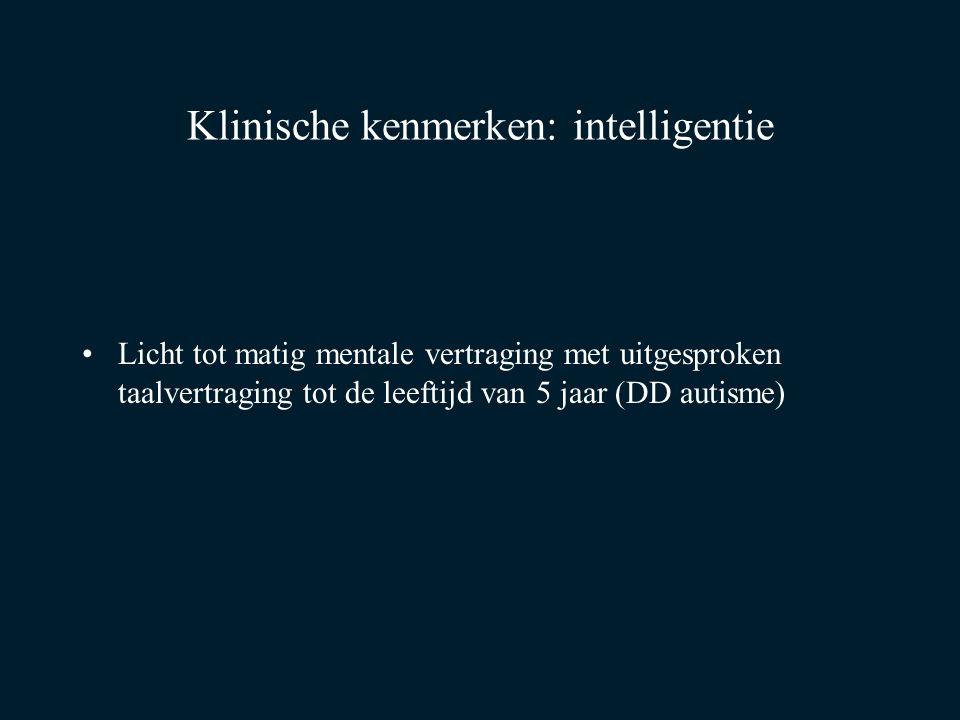 Klinische kenmerken: intelligentie Licht tot matig mentale vertraging met uitgesproken taalvertraging tot de leeftijd van 5 jaar (DD autisme)