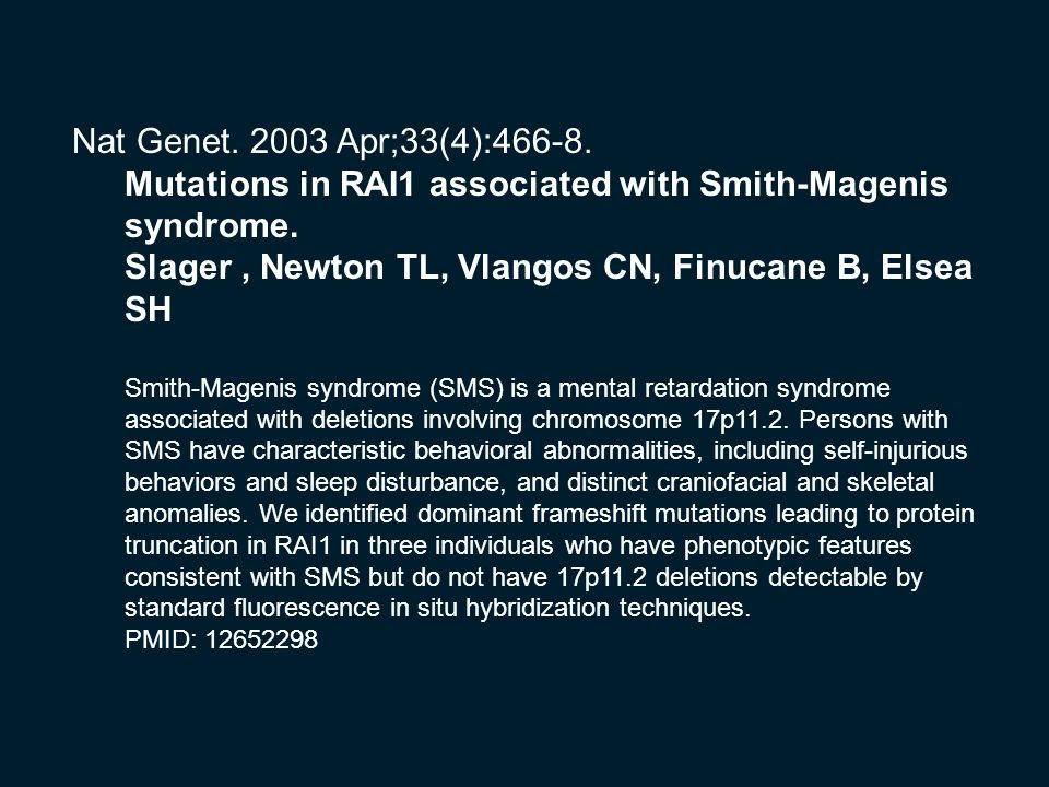 Nat Genet. 2003 Apr;33(4):466-8. Mutations in RAI1 associated with Smith-Magenis syndrome. Slager, Newton TL, Vlangos CN, Finucane B, Elsea SH Smith-M