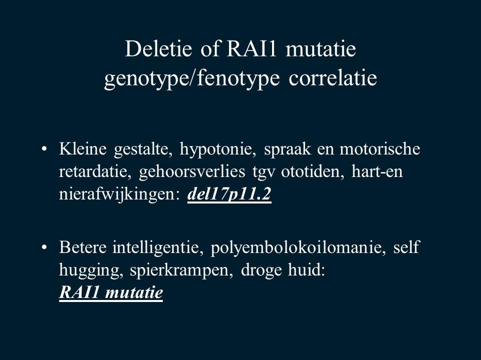 Deletie of RAI1 mutatie genotype/fenotype correlatie Kleine gestalte, hypotonie, spraak en motorische retardatie, gehoorsverlies tgv ototiden, hart-en nierafwijkingen: del17p11.2 Betere intelligentie, polyembolokoilomanie, self hugging, spierkrampen, droge huid: RAI1 mutatie