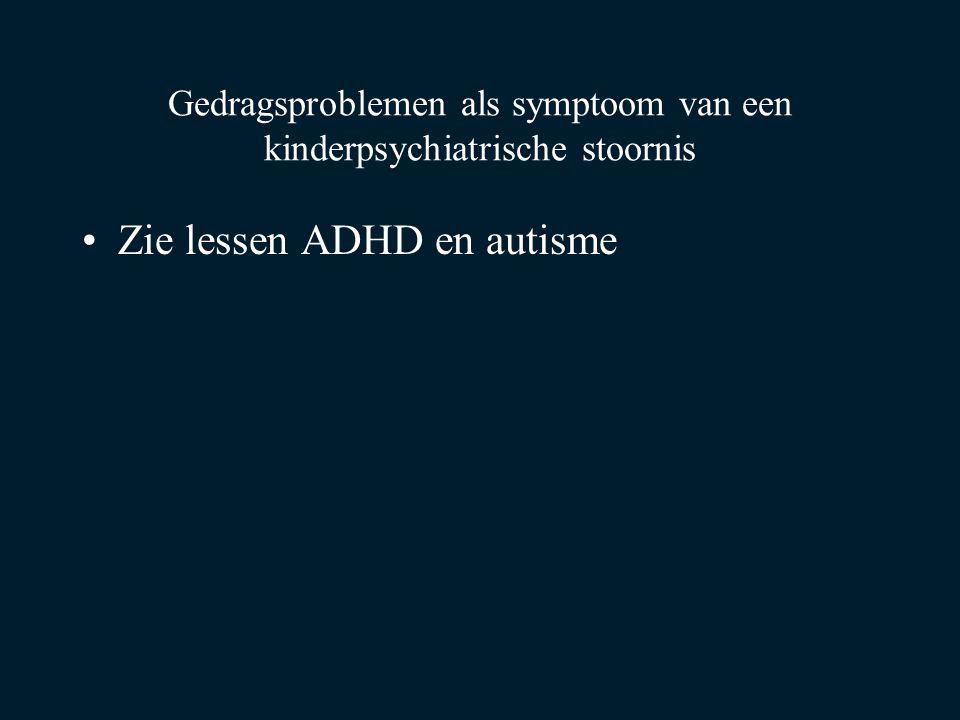 Gedragsproblemen als symptoom van een kinderpsychiatrische stoornis Zie lessen ADHD en autisme