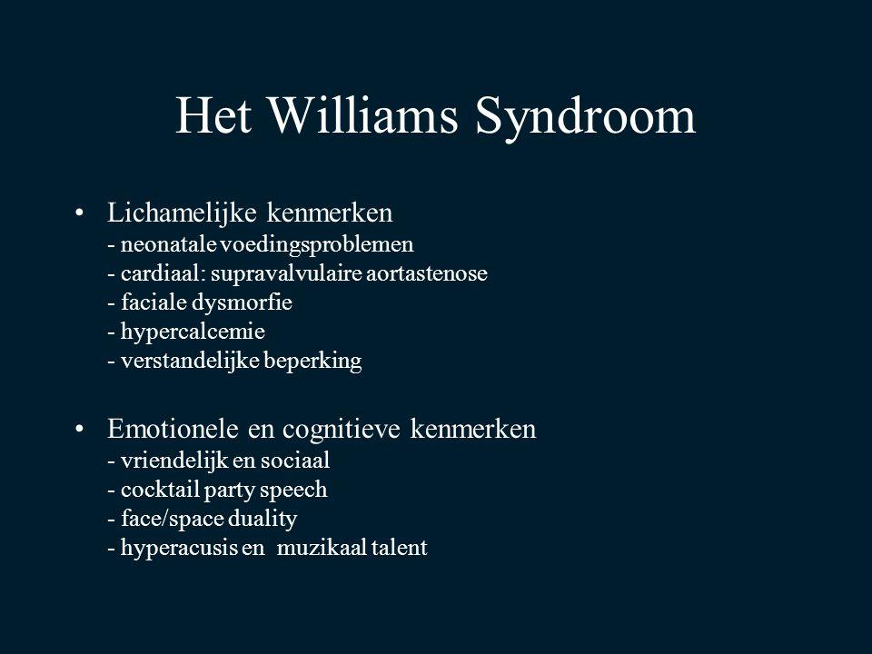 Het Williams Syndroom Lichamelijke kenmerken - neonatale voedingsproblemen - cardiaal: supravalvulaire aortastenose - faciale dysmorfie - hypercalcemie - verstandelijke beperking Emotionele en cognitieve kenmerken - vriendelijk en sociaal - cocktail party speech - face/space duality - hyperacusis en muzikaal talent