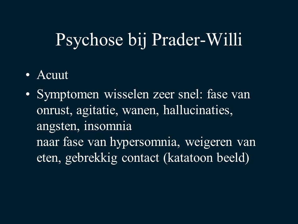 Psychose bij Prader-Willi Acuut Symptomen wisselen zeer snel: fase van onrust, agitatie, wanen, hallucinaties, angsten, insomnia naar fase van hypersomnia, weigeren van eten, gebrekkig contact (katatoon beeld)