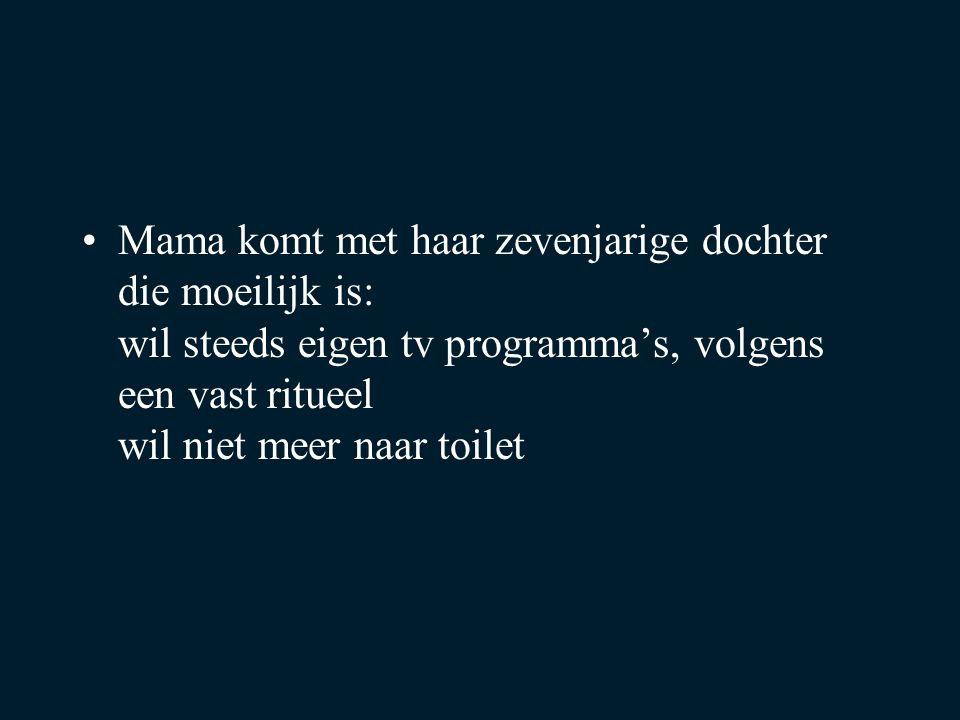 Mama komt met haar zevenjarige dochter die moeilijk is: wil steeds eigen tv programma's, volgens een vast ritueel wil niet meer naar toilet