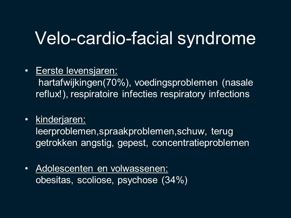 Velo-cardio-facial syndrome Eerste levensjaren: hartafwijkingen(70%), voedingsproblemen (nasale reflux!), respiratoire infecties respiratory infections kinderjaren: leerproblemen,spraakproblemen,schuw, terug getrokken angstig, gepest, concentratieproblemen Adolescenten en volwassenen: obesitas, scoliose, psychose (34%)