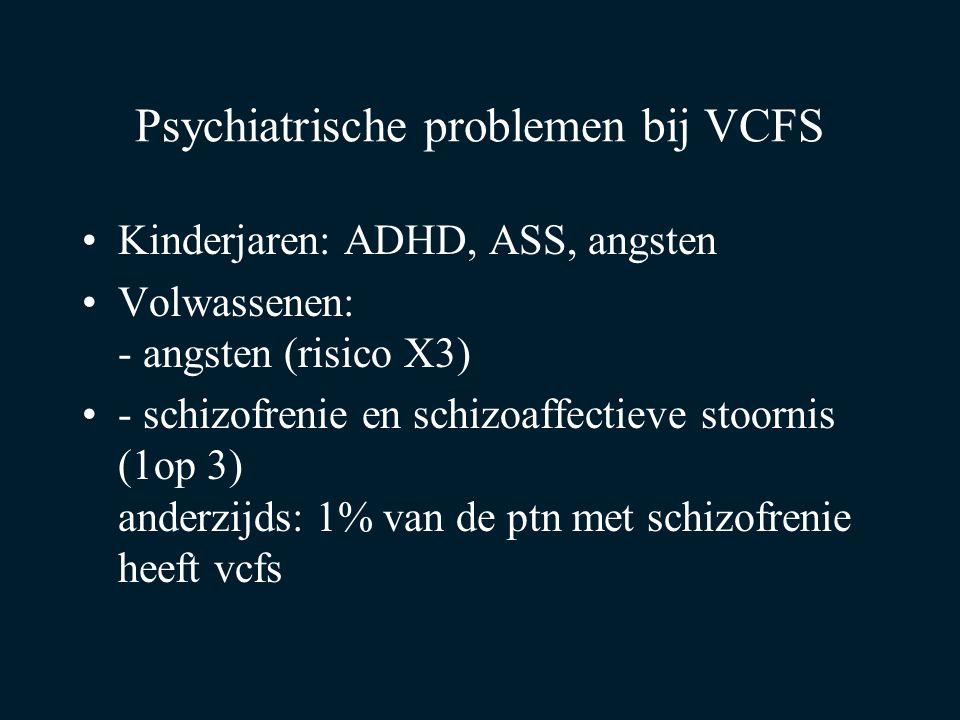 Psychiatrische problemen bij VCFS Kinderjaren: ADHD, ASS, angsten Volwassenen: - angsten (risico X3) - schizofrenie en schizoaffectieve stoornis (1op 3) anderzijds: 1% van de ptn met schizofrenie heeft vcfs