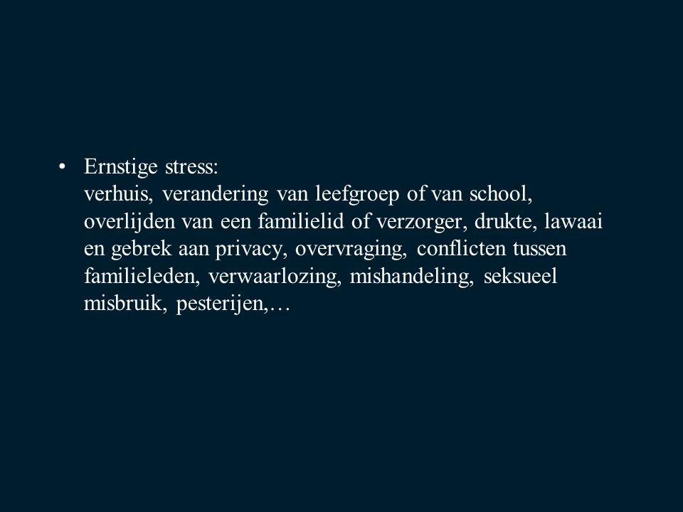 Ernstige stress: verhuis, verandering van leefgroep of van school, overlijden van een familielid of verzorger, drukte, lawaai en gebrek aan privacy, overvraging, conflicten tussen familieleden, verwaarlozing, mishandeling, seksueel misbruik, pesterijen,…