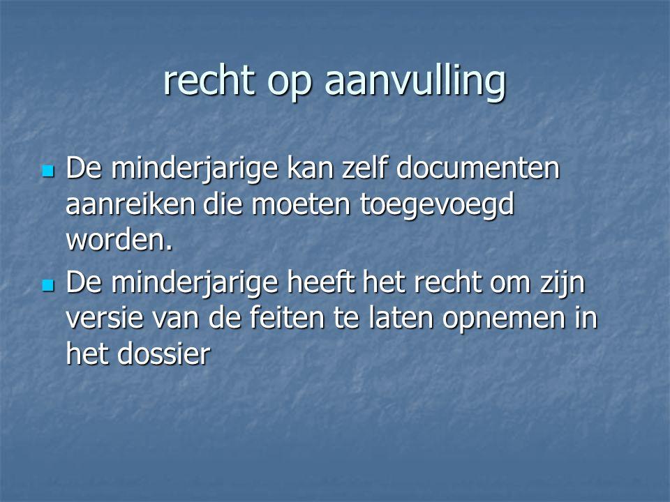 recht op aanvulling De minderjarige kan zelf documenten aanreiken die moeten toegevoegd worden. De minderjarige kan zelf documenten aanreiken die moet