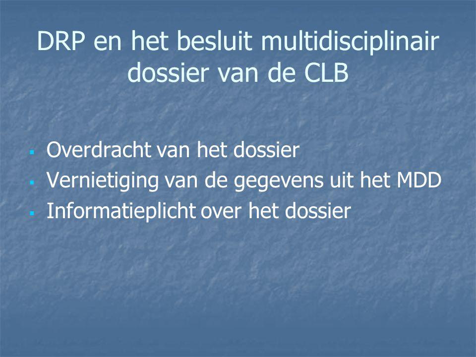 DRP en het besluit multidisciplinair dossier van de CLB   Overdracht van het dossier   Vernietiging van de gegevens uit het MDD   Informatieplic