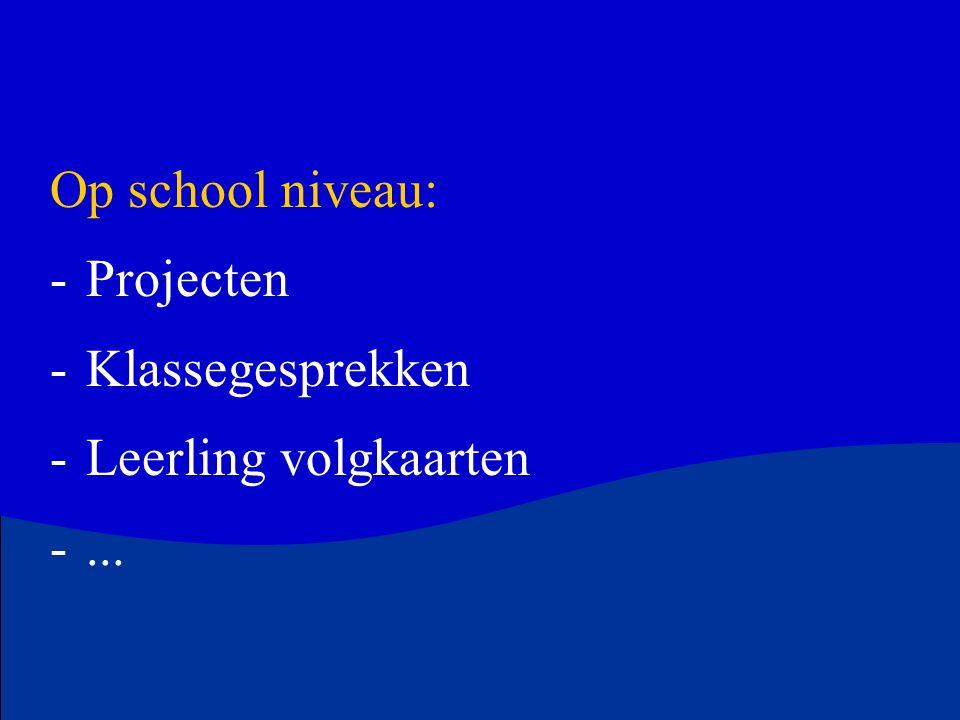 Op school niveau: -Projecten -Klassegesprekken -Leerling volgkaarten -...