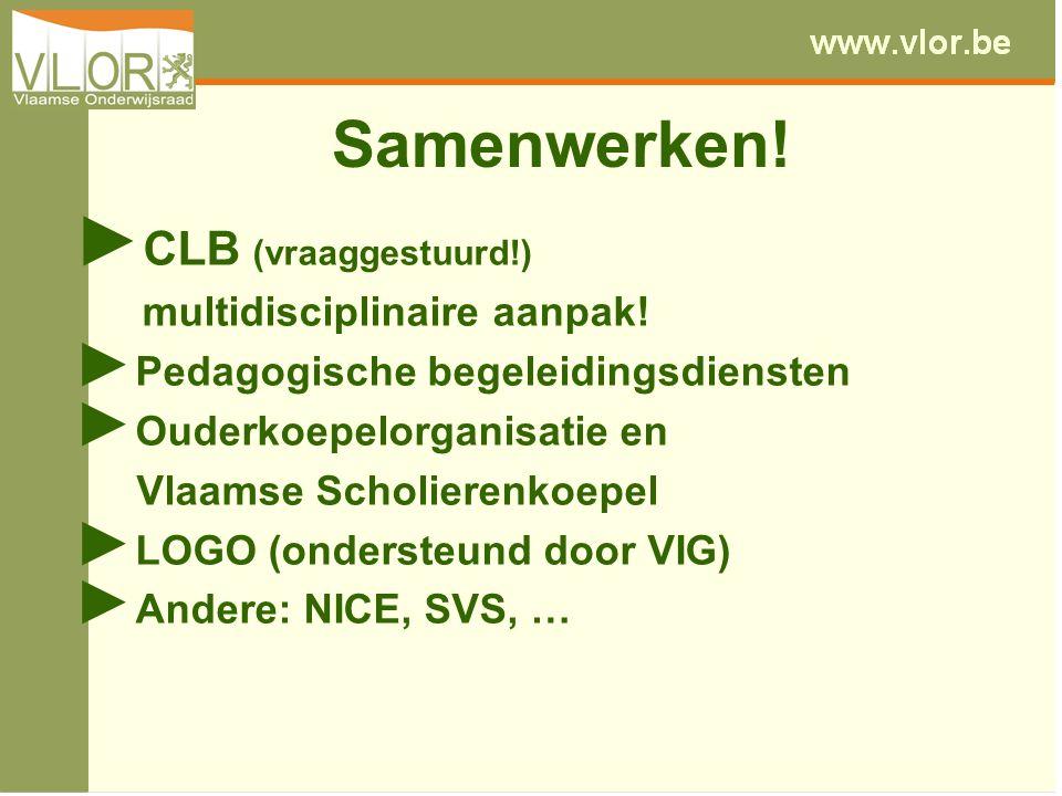Samenwerken! ► CLB (vraaggestuurd!) multidisciplinaire aanpak! ► Pedagogische begeleidingsdiensten ► Ouderkoepelorganisatie en Vlaamse Scholierenkoepe