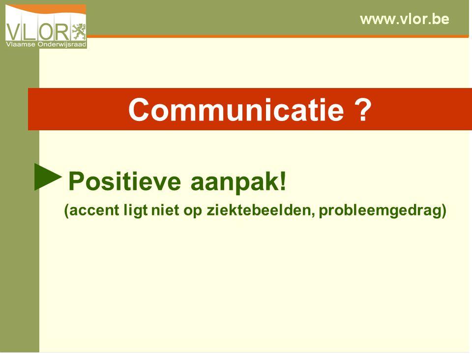 ► Positieve aanpak! (accent ligt niet op ziektebeelden, probleemgedrag) Communicatie ?