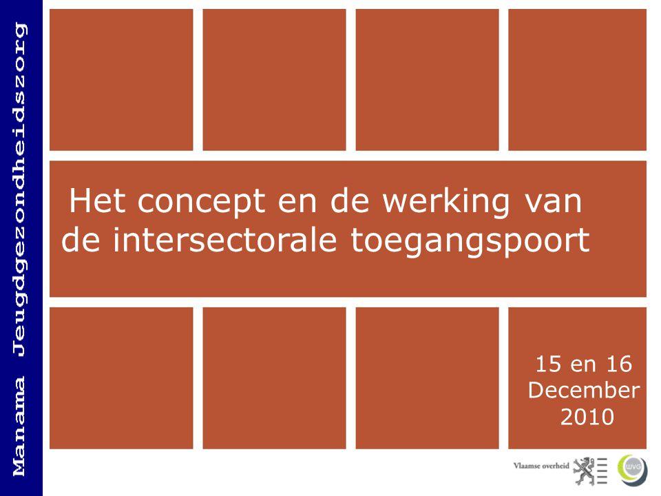 Het concept en de werking van de Intersectorale Toegangspoort 15 en 16 December 2010 Het concept en de werking van de intersectorale toegangspoort