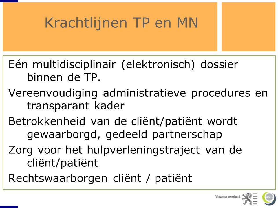 Krachtlijnen TP en MN Eén multidisciplinair (elektronisch) dossier binnen de TP. Vereenvoudiging administratieve procedures en transparant kader Betro