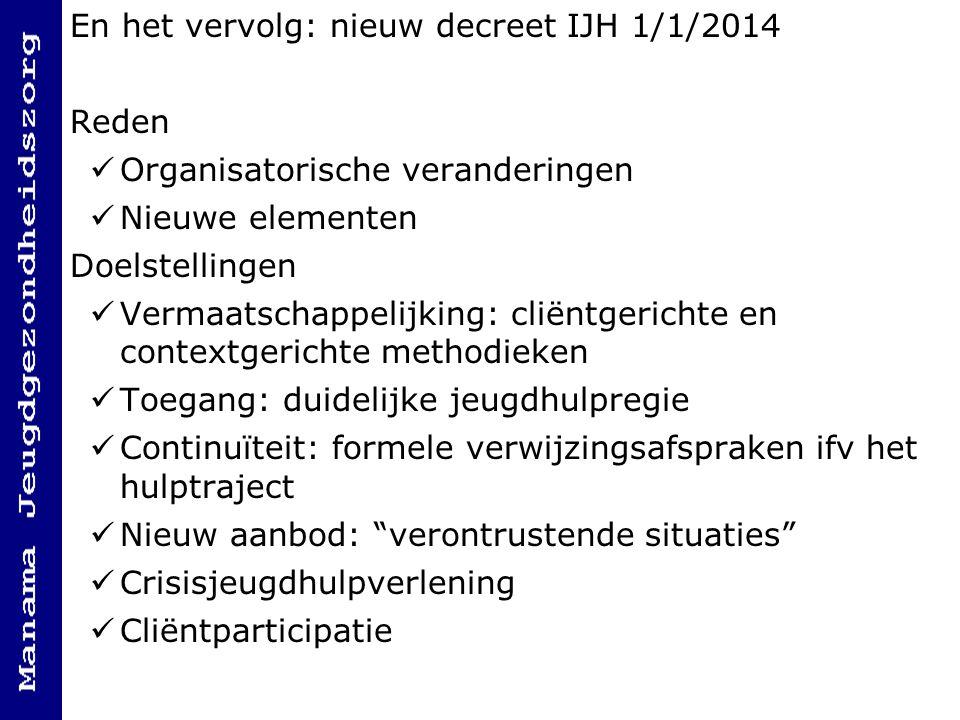 En het vervolg: nieuw decreet IJH 1/1/2014 Reden Organisatorische veranderingen Nieuwe elementen Doelstellingen Vermaatschappelijking: cliëntgerichte