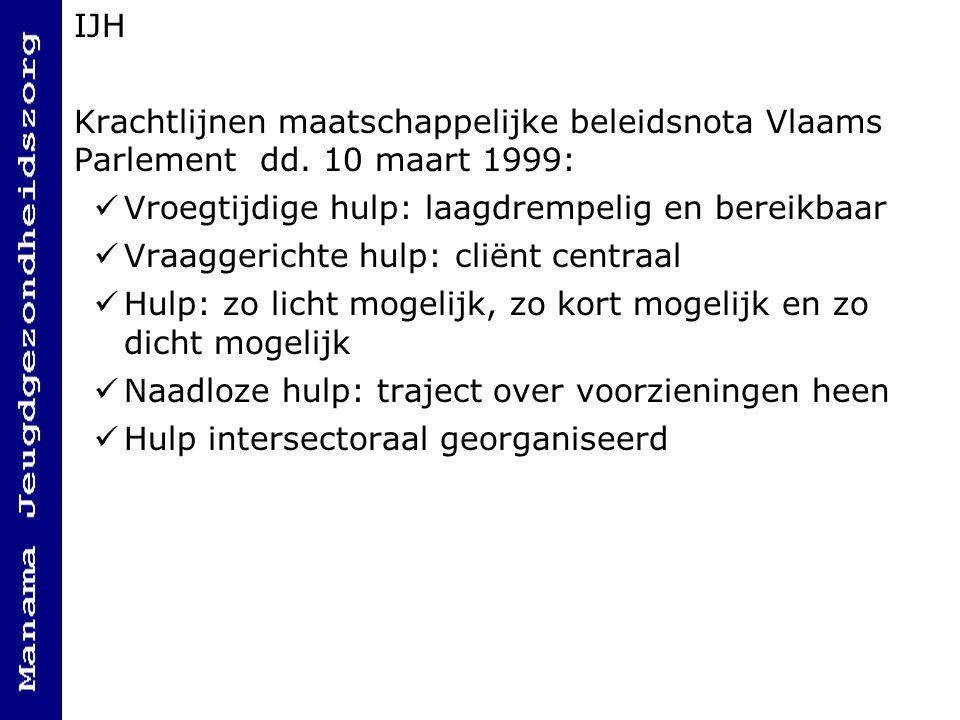 IJH Krachtlijnen maatschappelijke beleidsnota Vlaams Parlement dd. 10 maart 1999: Vroegtijdige hulp: laagdrempelig en bereikbaar Vraaggerichte hulp: c