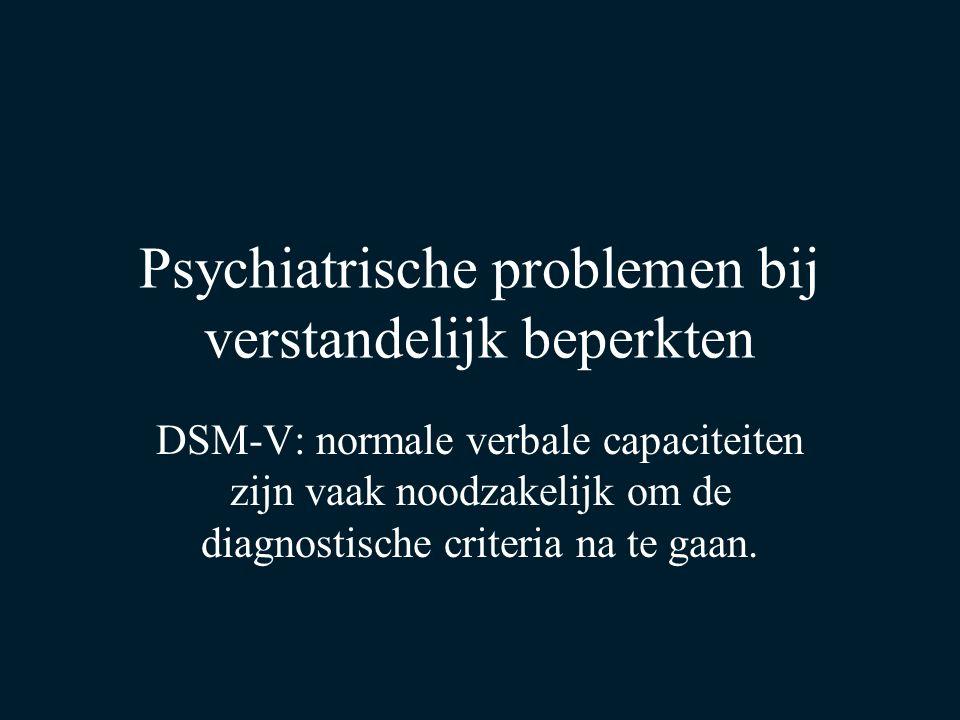 Psychiatrische problemen bij verstandelijk beperkten DSM-V: normale verbale capaciteiten zijn vaak noodzakelijk om de diagnostische criteria na te gaa