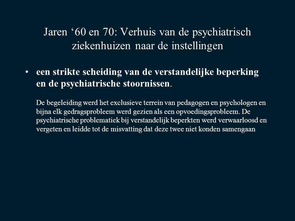 Jaren '60 en 70: Verhuis van de psychiatrisch ziekenhuizen naar de instellingen een strikte scheiding van de verstandelijke beperking en de psychiatri