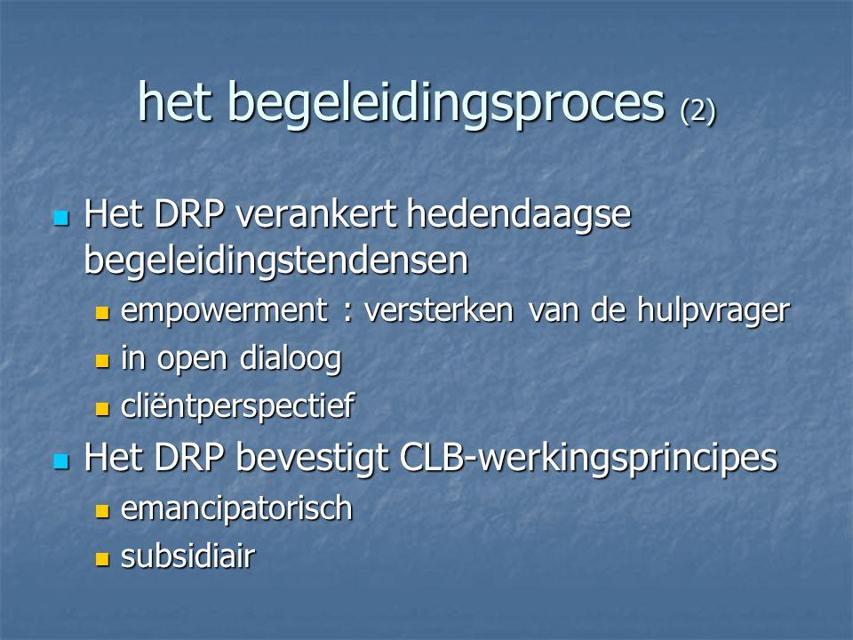 het begeleidingsproces (2) Het DRP verankert hedendaagse begeleidingstendensen Het DRP verankert hedendaagse begeleidingstendensen empowerment : versterken van de hulpvrager empowerment : versterken van de hulpvrager in open dialoog in open dialoog cliëntperspectief cliëntperspectief Het DRP bevestigt CLB-werkingsprincipes Het DRP bevestigt CLB-werkingsprincipes emancipatorisch emancipatorisch subsidiair subsidiair