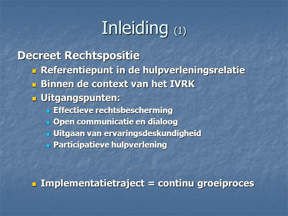 Inleiding (1) Decreet Rechtspositie Referentiepunt in de hulpverleningsrelatie Referentiepunt in de hulpverleningsrelatie Binnen de context van het IVRK Binnen de context van het IVRK Uitgangspunten: Uitgangspunten: Effectieve rechtsbescherming Effectieve rechtsbescherming Open communicatie en dialoog Open communicatie en dialoog Uitgaan van ervaringsdeskundigheid Uitgaan van ervaringsdeskundigheid Participatieve hulpverlening Participatieve hulpverlening Implementatietraject = continu groeiproces Implementatietraject = continu groeiproces