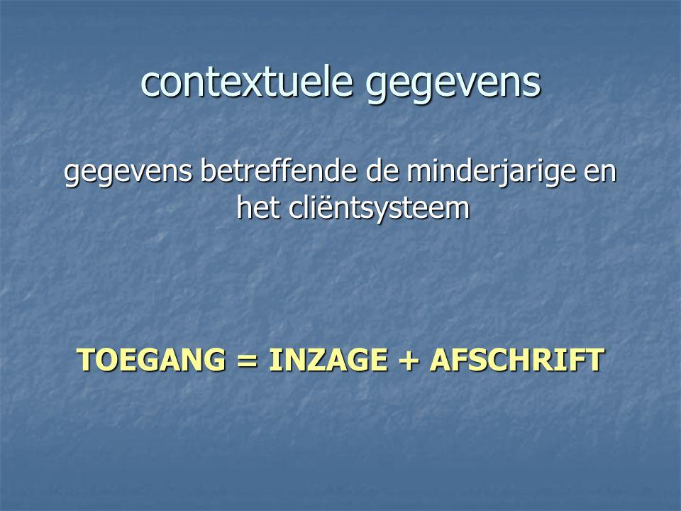 contextuele gegevens gegevens betreffende de minderjarige en het cliëntsysteem TOEGANG = INZAGE + AFSCHRIFT