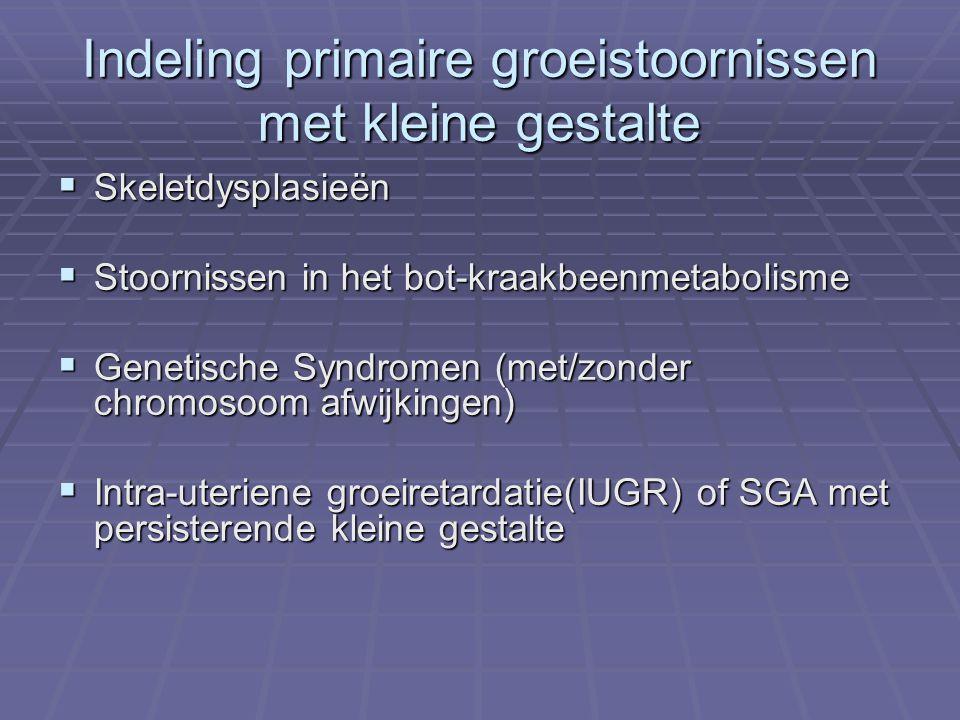 Indeling primaire groeistoornissen met kleine gestalte  Skeletdysplasieën  Stoornissen in het bot-kraakbeenmetabolisme  Genetische Syndromen (met/zonder chromosoom afwijkingen)  Intra-uteriene groeiretardatie(IUGR) of SGA met persisterende kleine gestalte