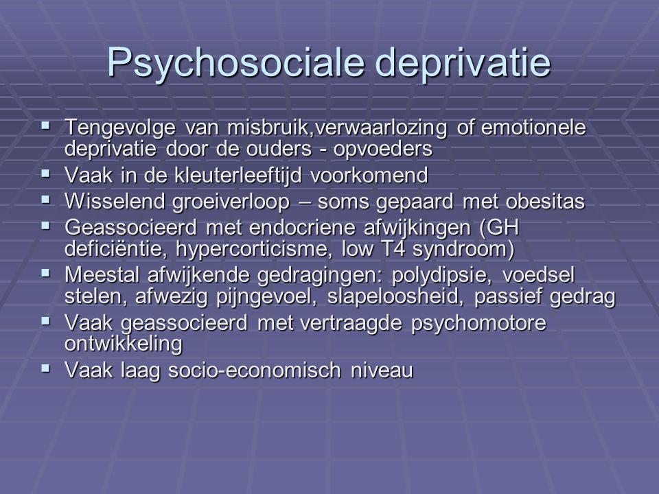 Psychosociale deprivatie  Tengevolge van misbruik,verwaarlozing of emotionele deprivatie door de ouders - opvoeders  Vaak in de kleuterleeftijd voorkomend  Wisselend groeiverloop – soms gepaard met obesitas  Geassocieerd met endocriene afwijkingen (GH deficiëntie, hypercorticisme, low T4 syndroom)  Meestal afwijkende gedragingen: polydipsie, voedsel stelen, afwezig pijngevoel, slapeloosheid, passief gedrag  Vaak geassocieerd met vertraagde psychomotore ontwikkeling  Vaak laag socio-economisch niveau