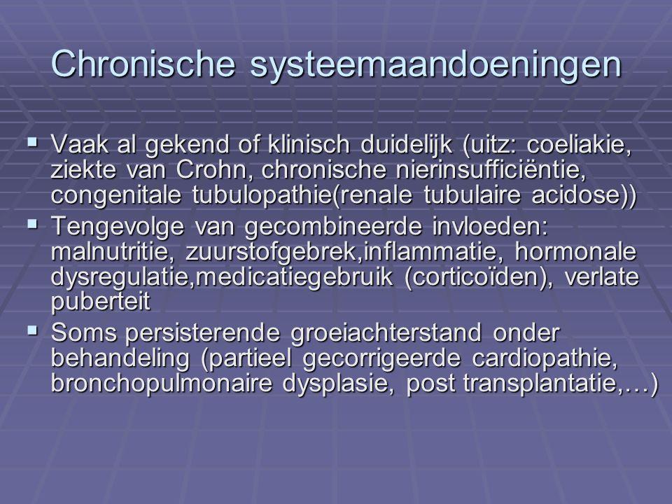 Chronische systeemaandoeningen  Vaak al gekend of klinisch duidelijk (uitz: coeliakie, ziekte van Crohn, chronische nierinsufficiëntie, congenitale tubulopathie(renale tubulaire acidose))  Tengevolge van gecombineerde invloeden: malnutritie, zuurstofgebrek,inflammatie, hormonale dysregulatie,medicatiegebruik (corticoïden), verlate puberteit  Soms persisterende groeiachterstand onder behandeling (partieel gecorrigeerde cardiopathie, bronchopulmonaire dysplasie, post transplantatie,…)