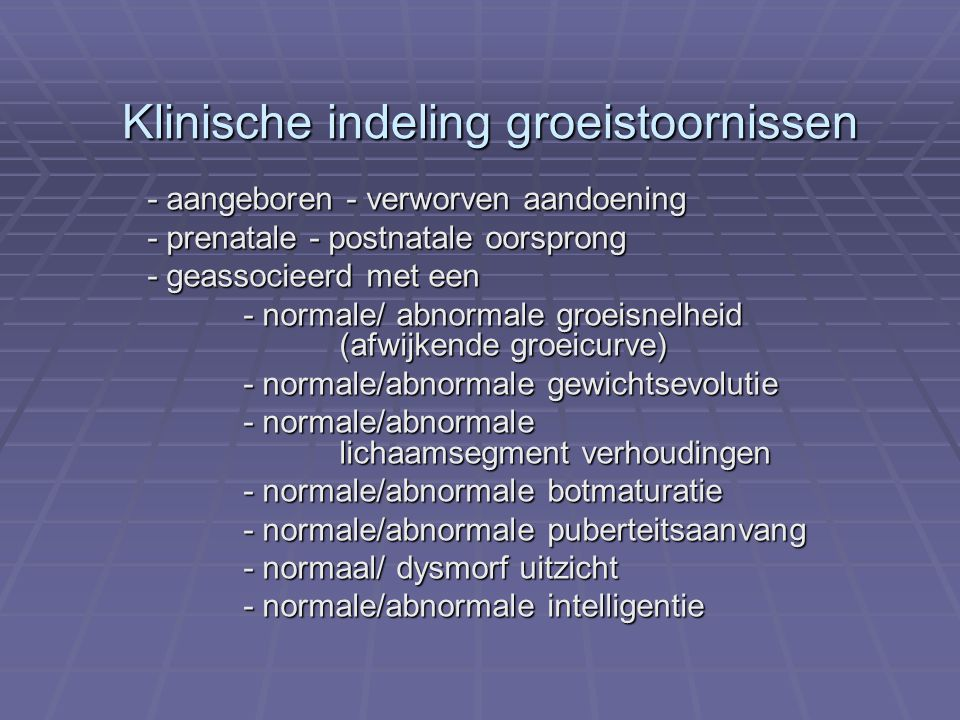 Klinische indeling groeistoornissen - aangeboren - verworven aandoening - prenatale - postnatale oorsprong - geassocieerd met een - normale/ abnormale