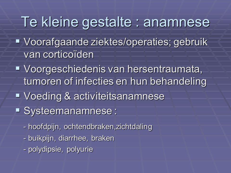 Te kleine gestalte : anamnese  Voorafgaande ziektes/operaties; gebruik van corticoïden  Voorgeschiedenis van hersentraumata, tumoren of infecties en hun behandeling  Voeding & activiteitsanamnese  Systeemanamnese : - hoofdpijn, ochtendbraken,zichtdaling - hoofdpijn, ochtendbraken,zichtdaling - buikpijn, diarrhee, braken - buikpijn, diarrhee, braken - polydipsie, polyurie - polydipsie, polyurie