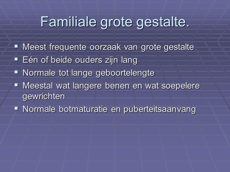 Familiale grote gestalte.  Meest frequente oorzaak van grote gestalte  Eén of beide ouders zijn lang  Normale tot lange geboortelengte  Meestal wa