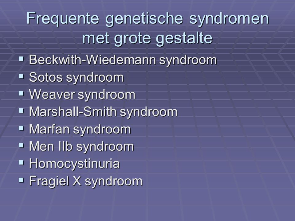 Frequente genetische syndromen met grote gestalte  Beckwith-Wiedemann syndroom  Sotos syndroom  Weaver syndroom  Marshall-Smith syndroom  Marfan syndroom  Men IIb syndroom  Homocystinuria  Fragiel X syndroom