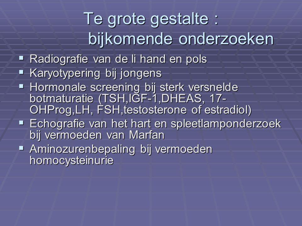 Te grote gestalte : bijkomende onderzoeken  Radiografie van de li hand en pols  Karyotypering bij jongens  Hormonale screening bij sterk versnelde botmaturatie (TSH,IGF-1,DHEAS, 17- OHProg,LH, FSH,testosterone of estradiol)  Echografie van het hart en spleetlamponderzoek bij vermoeden van Marfan  Aminozurenbepaling bij vermoeden homocysteinurie