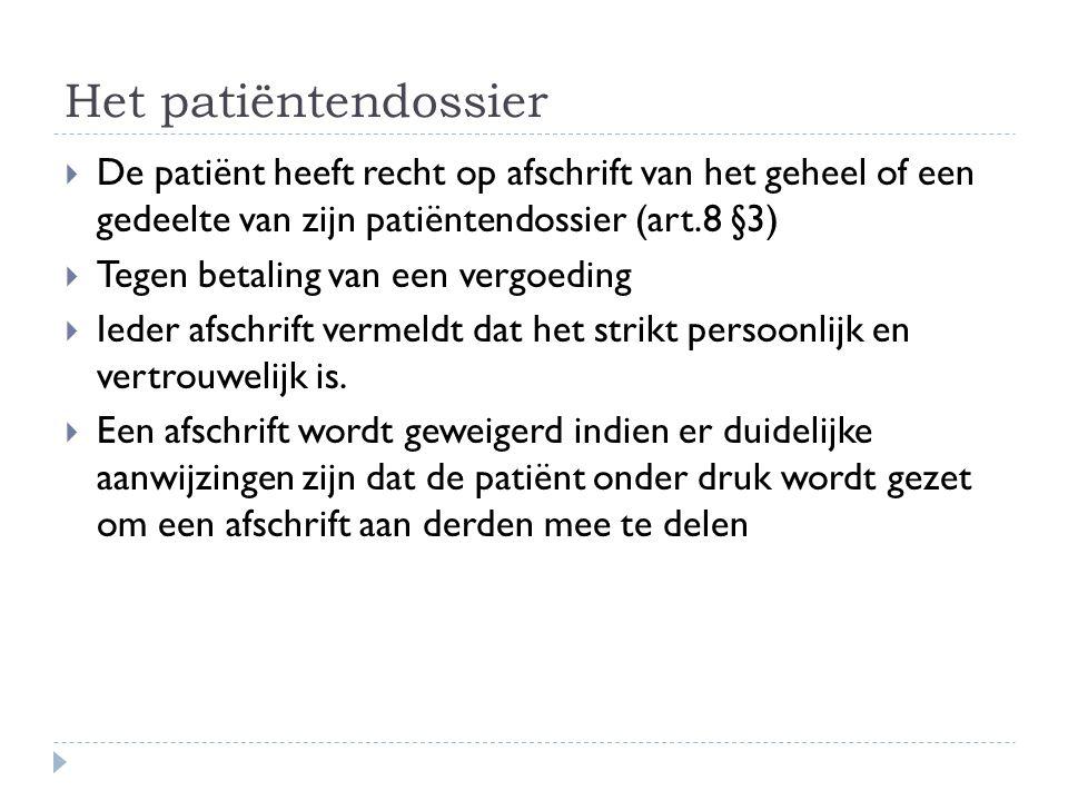 Het patiëntendossier  De patiënt heeft recht op afschrift van het geheel of een gedeelte van zijn patiëntendossier (art.8 §3)  Tegen betaling van ee